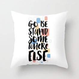 Go Be Stupid Somewhere Else Throw Pillow