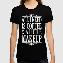 ALL I NEED IS COFFEE _ A LITTLE MAKEUP T-SHIRT T-shirt