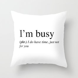 I'm busy, I do have time, just not for you. Throw Pillow