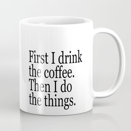 Black & White Coffee Typography Quote - First I Drink The Coffee Then I Do The Things Coffee Mug