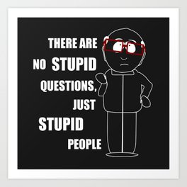 There are no stupid questions, just stupid people Art Print