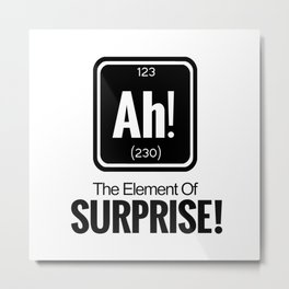 AH! THE ELEMENT OF SURPRISE! Metal Print