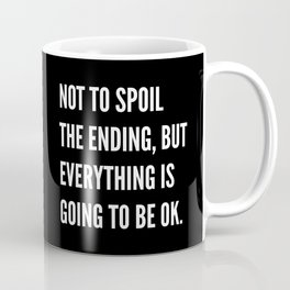 NOT TO SPOIL THE ENDING, BUT EVERYTHING IS GOING TO BE OK (Black & White) Coffee Mug