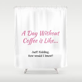 A Day Without Coffee Shower Curtain