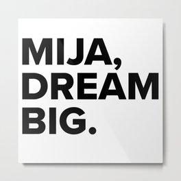 Mija, dream BIG. Metal Print