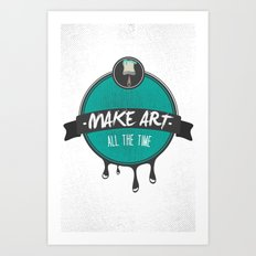 Make Art. All The Time.  Art Print