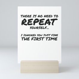 No Need To Repeat Yourself Ignored You First Time Sarcastic Gift Mini Art Print