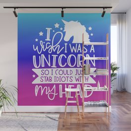 I Wish I Was A Unicorn So I Could Stab Idiots With My Head Wall Mural