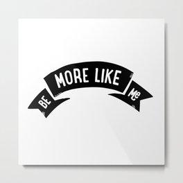 Be More Like Me Metal Print