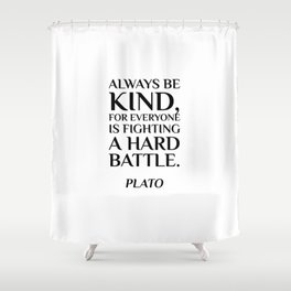 Plato — Always be kind, for everyone is fighting a hard battle. Shower Curtain
