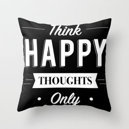 Think Happy thoughts only Throw Pillow
