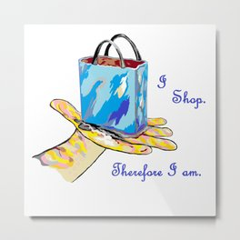 I Shop. Therefore I am. Metal Print