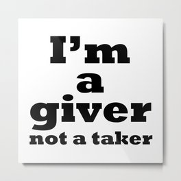 I'm a giver, not a taker Metal Print