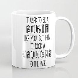 I Used To Be A Robin Like You, But Then I Took A Crowbar To The Face Coffee Mug