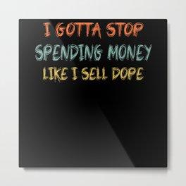 I Gotta Stop Spending Money Like I Sell Dope Metal Print