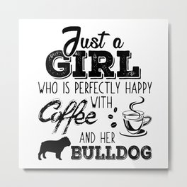 Just a girl who is perfectly happy with coffee and her BULLDOG Metal Print