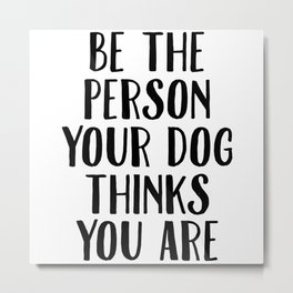 Be The Person Your Dog Thinks You Are Metal Print