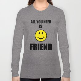 All you need is friend Long Sleeve T-shirt