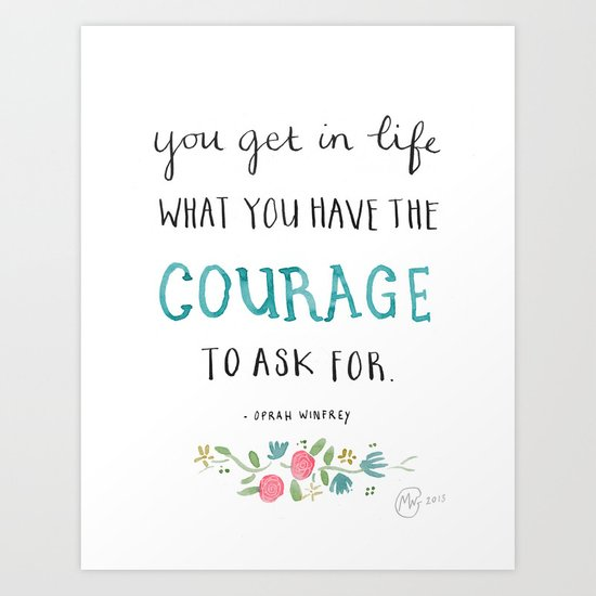 You get in life what you have the courage to ask for - Oprah Winfrey quote Art Print