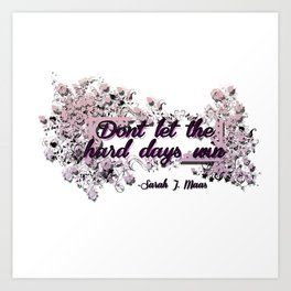 Don't let the hard days win - ACOMAF Art Print