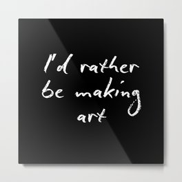 I'd rather be making art Metal Print