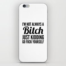 I'M NOT ALWAYS A BITCH JUST KIDDING GO FUCK YOURSELF iPhone & iPod Skin