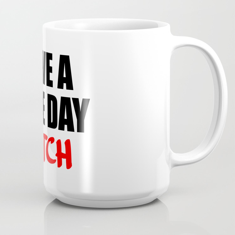 180e24779eb have a nice day bitch Coffee Mug by wordart28 | Society6