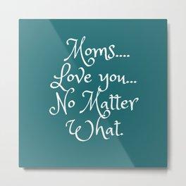 Moms LoveYou No Matter What Metal Print