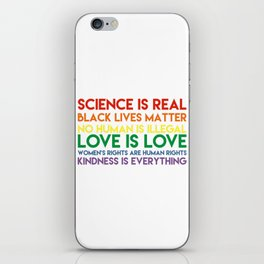 Science is real! Black lives matter! No human is illegal! Love is love! Women's rights are human rig iPhone Skin
