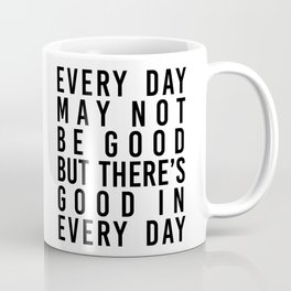 Every Day May Not be Good but There's Good In Every Day Coffee Mug