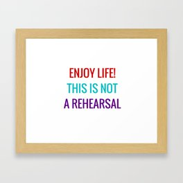 Enjoy life This is not a rehearsal Framed Art Print