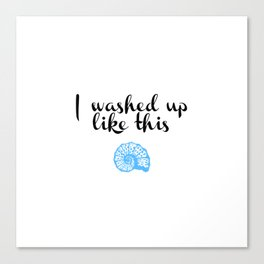 I washed up like this Canvas Print