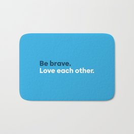 Be brave. Love each other. Bath Mat