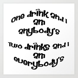 One Drink and I Am Anybody's Art Print