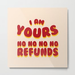 I am Yours No Refunds Metal Print