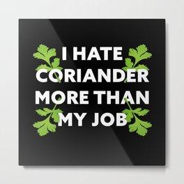 I hate Coriander more than my Job Gift Metal Print