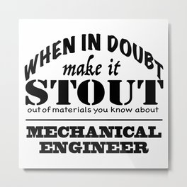 When in Doubt, Make it Stout - Mechanical Engineer Metal Print