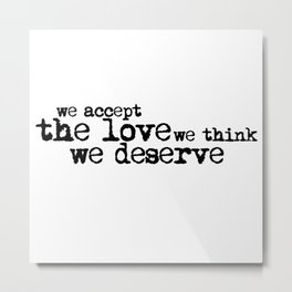We accept the love we think we deserve. (In black) Metal Print