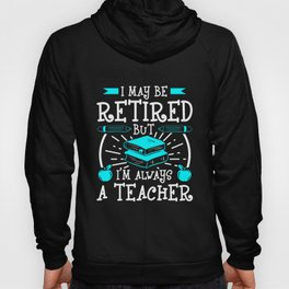 I May Be Retired But I'm Always A Teacher Hoody