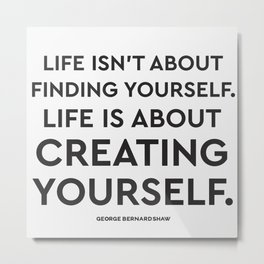 Life isn't about finding yourself. Life is about creating yourself. Metal Print