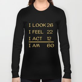 I Look 26 Feel 22 Act 12 I Am 60 Funny 60th Birthday Long Sleeve T-shirt