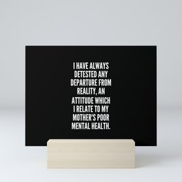 I have always detested any departure from reality an attitude which I relate to my mother s poor mental health Mini Art Print