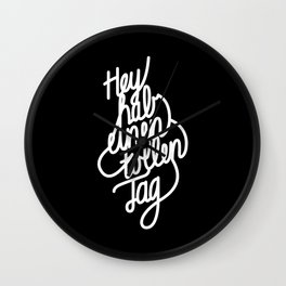 Hey have a great day   [black & white, german language] Wall Clock