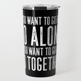 Motivational & Inspirational Quotes - If you want to go fast go alone - go together MMS 595 Travel Mug
