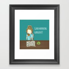 Good morning gorgeous! Framed Art Print