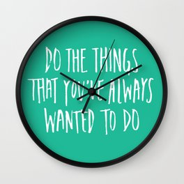 Do the things that you've always wanted to do. Wall Clock
