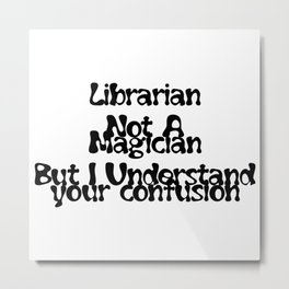 Librarian Not A Magician  But I Understand your confusion Metal Print