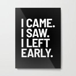 I Came I Saw I Left Early (Black) Metal Print