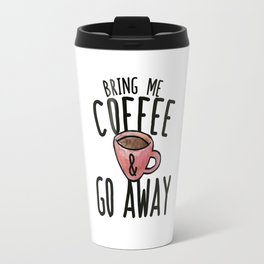 Bring me Coffee and go away Travel Mug
