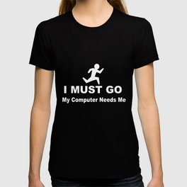 Funny I Must Go My Computer Needs Me For Geeks Gamers Online Nerd T-Shirts T-shirt
